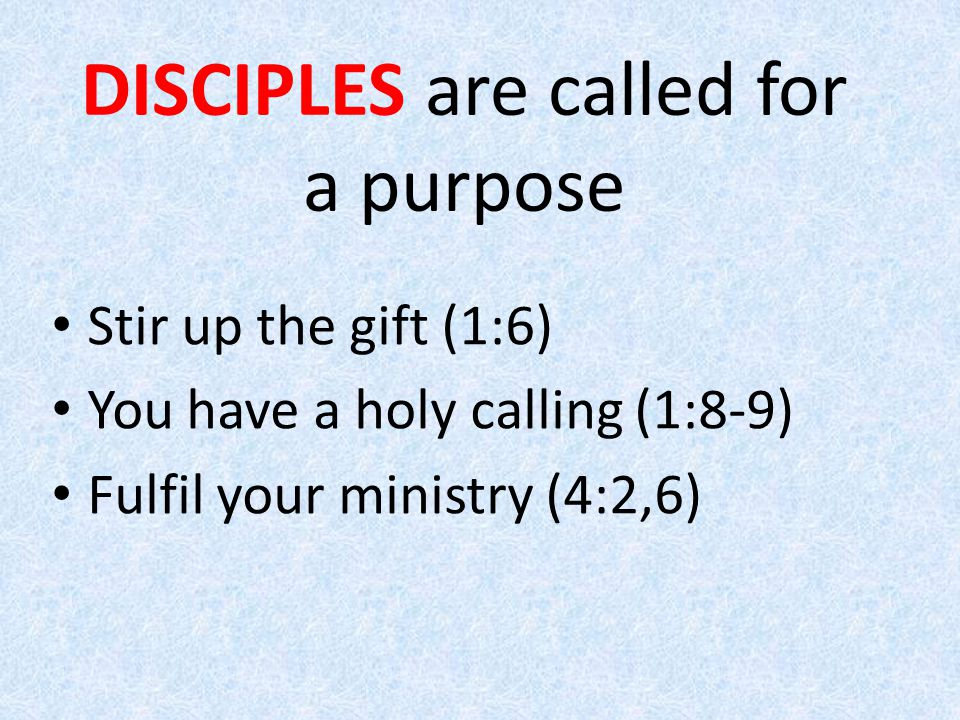 Stir up the gift (1:6) You have a holy calling (1:8-9) Fulfil your ministry (4:2,6) DISCIPLES are called for a purpose