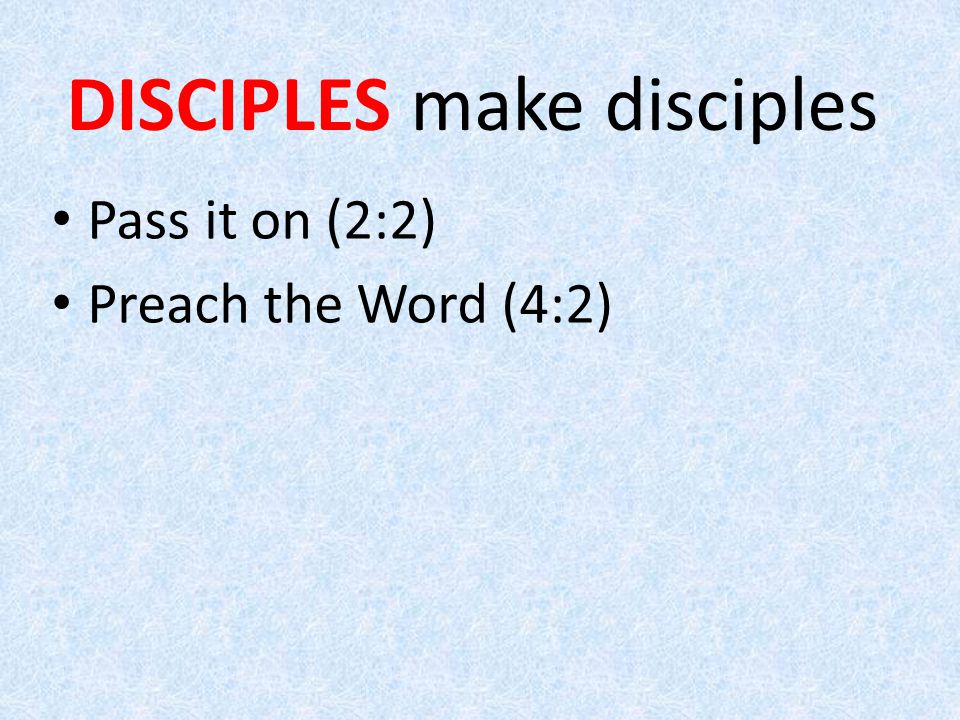 Pass it on (2:2) Preach the Word (4:2) DISCIPLES make disciples