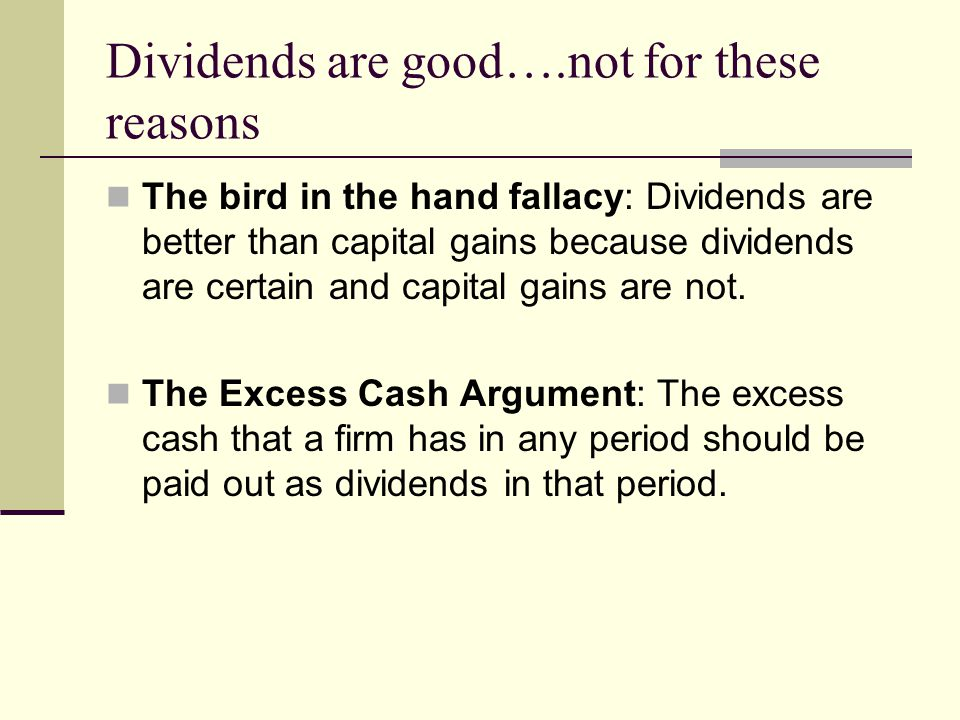 Dividends are good….not for these reasons The bird in the hand fallacy: Dividends are better than capital gains because dividends are certain and capital gains are not.
