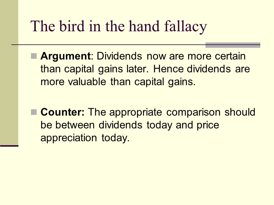 The bird in the hand fallacy Argument: Dividends now are more certain than capital gains later.