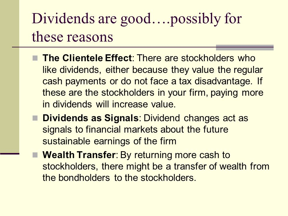 Dividends are good….possibly for these reasons The Clientele Effect: There are stockholders who like dividends, either because they value the regular cash payments or do not face a tax disadvantage.
