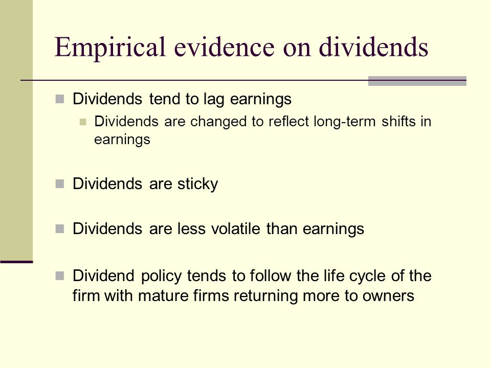 Empirical evidence on dividends Dividends tend to lag earnings Dividends are changed to reflect long-term shifts in earnings Dividends are sticky Dividends are less volatile than earnings Dividend policy tends to follow the life cycle of the firm with mature firms returning more to owners