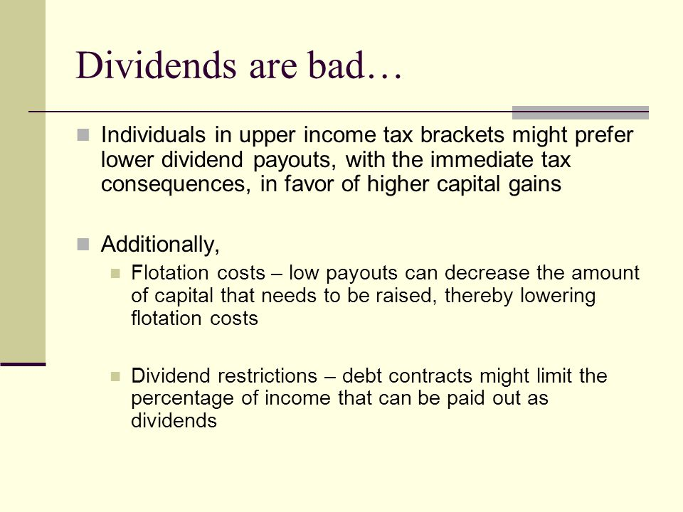 Dividends are bad… Individuals in upper income tax brackets might prefer lower dividend payouts, with the immediate tax consequences, in favor of higher capital gains Additionally, Flotation costs – low payouts can decrease the amount of capital that needs to be raised, thereby lowering flotation costs Dividend restrictions – debt contracts might limit the percentage of income that can be paid out as dividends