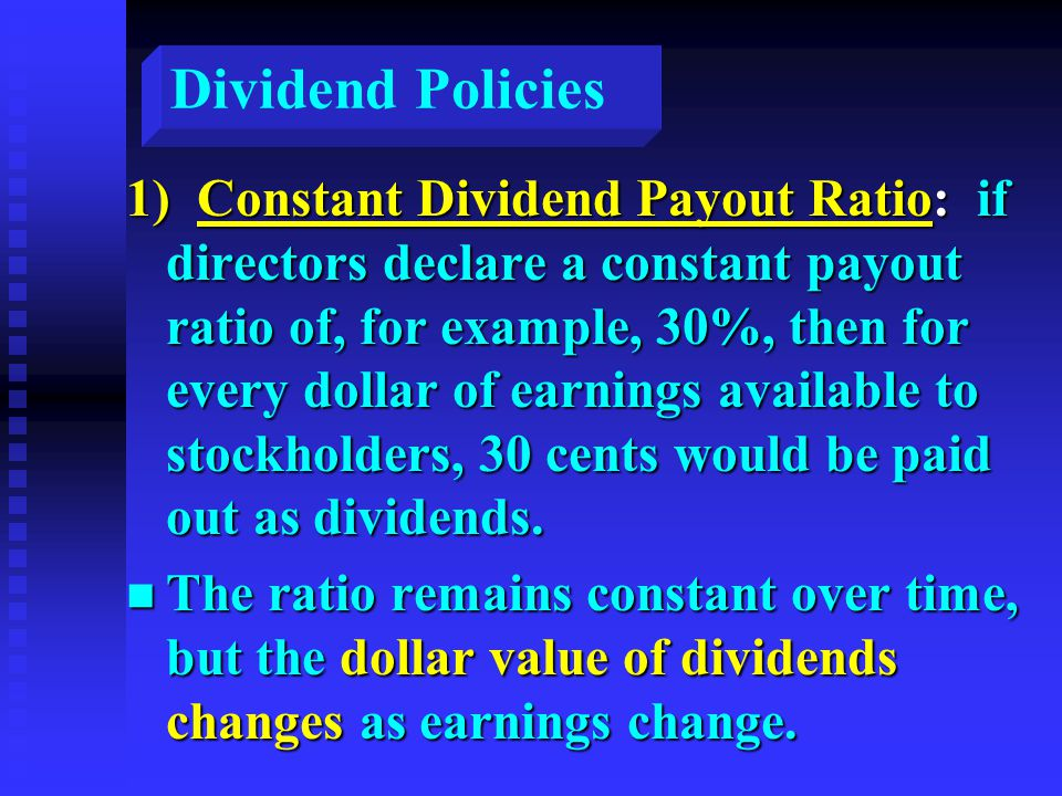 Dividend Policies 1) Constant Dividend Payout Ratio: if directors declare a constant payout ratio of, for example, 30%, then for every dollar of earnings available to stockholders, 30 cents would be paid out as dividends.