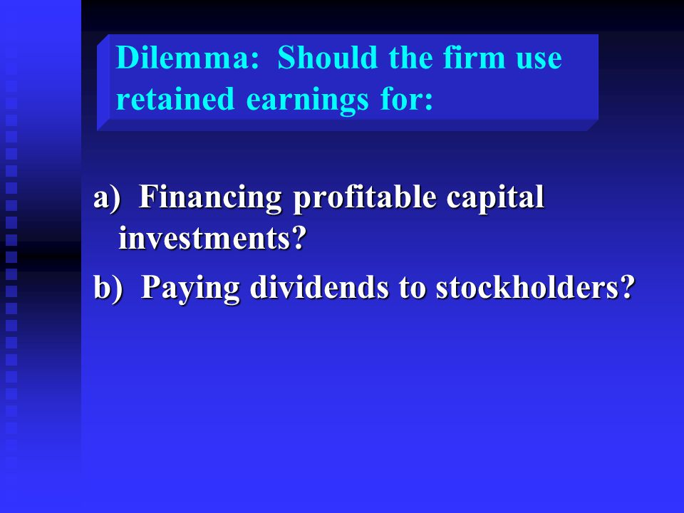 Dilemma: Should the firm use retained earnings for: a) Financing profitable capital investments.