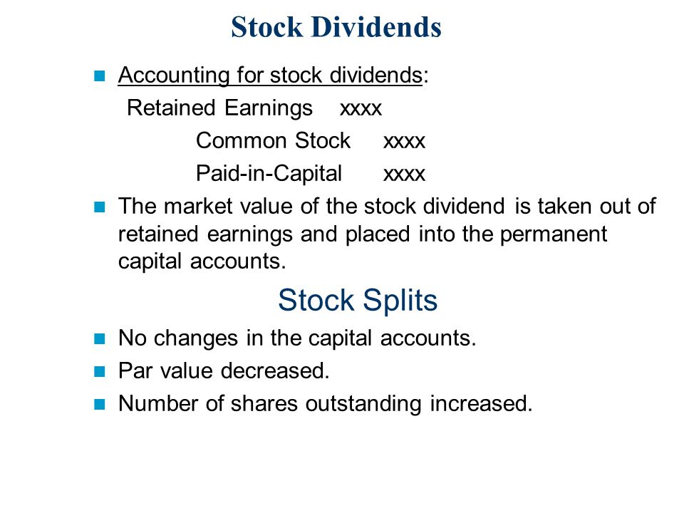 Stock Dividends Accounting for stock dividends: Retained Earnings xxxx Common Stock xxxx Paid-in-Capital xxxx The market value of the stock dividend is taken out of retained earnings and placed into the permanent capital accounts.