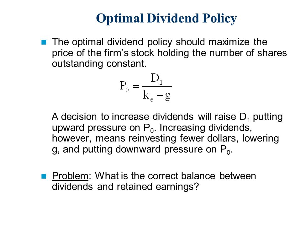 Optimal Dividend Policy The optimal dividend policy should maximize the price of the firm's stock holding the number of shares outstanding constant.