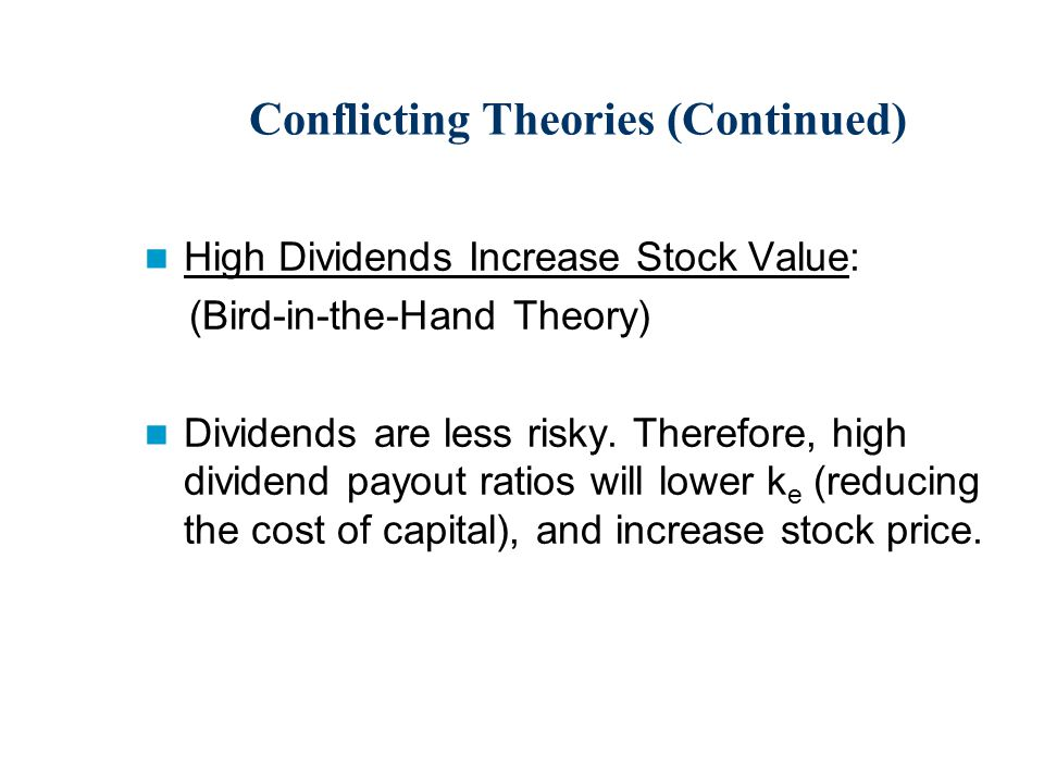 Conflicting Theories (Continued) High Dividends Increase Stock Value: (Bird-in-the-Hand Theory) Dividends are less risky.