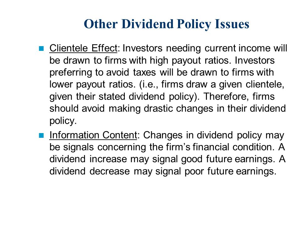 Other Dividend Policy Issues Clientele Effect: Investors needing current income will be drawn to firms with high payout ratios.