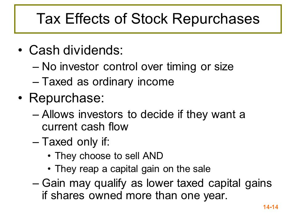 14-14 Tax Effects of Stock Repurchases Cash dividends: –No investor control over timing or size –Taxed as ordinary income Repurchase: –Allows investors to decide if they want a current cash flow –Taxed only if: They choose to sell AND They reap a capital gain on the sale –Gain may qualify as lower taxed capital gains if shares owned more than one year.