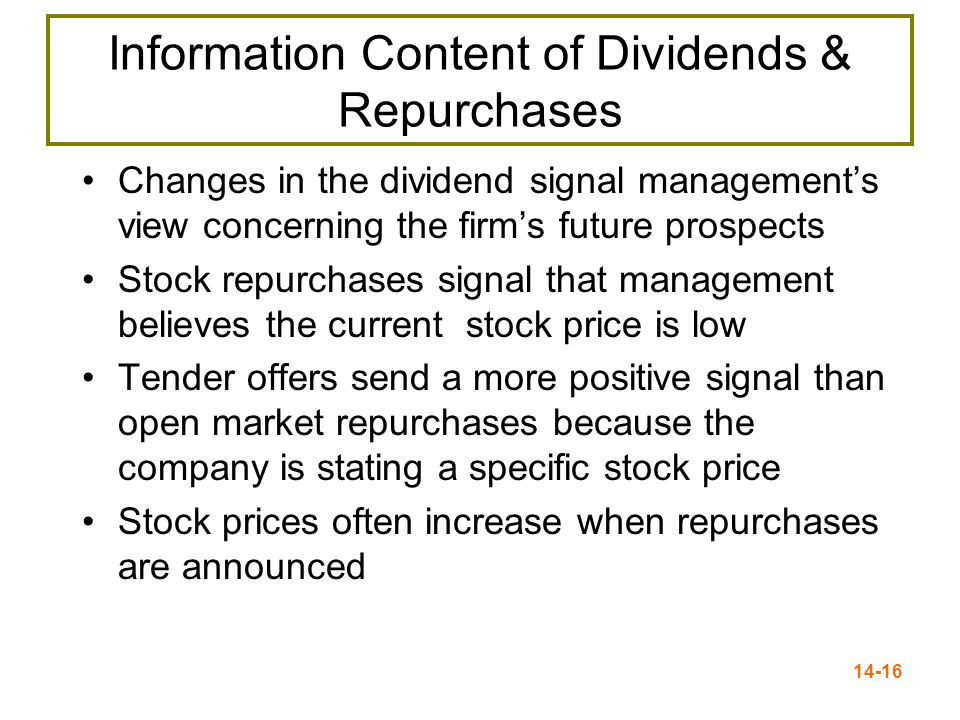 14-16 Information Content of Dividends & Repurchases Changes in the dividend signal management's view concerning the firm's future prospects Stock repurchases signal that management believes the current stock price is low Tender offers send a more positive signal than open market repurchases because the company is stating a specific stock price Stock prices often increase when repurchases are announced