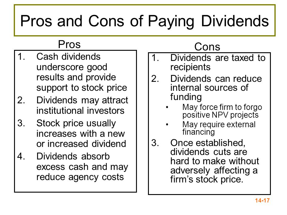 14-17 Pros and Cons of Paying Dividends 1.Cash dividends underscore good results and provide support to stock price 2.Dividends may attract institutional investors 3.Stock price usually increases with a new or increased dividend 4.Dividends absorb excess cash and may reduce agency costs 1.Dividends are taxed to recipients 2.Dividends can reduce internal sources of funding May force firm to forgo positive NPV projects May require external financing 3.Once established, dividends cuts are hard to make without adversely affecting a firm's stock price.