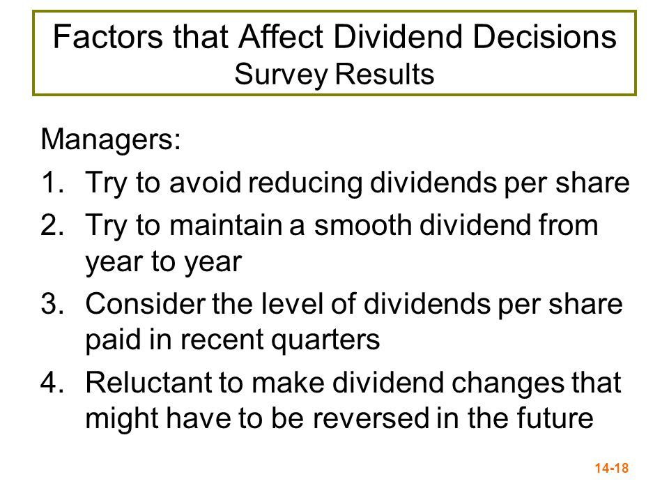 14-18 Factors that Affect Dividend Decisions Survey Results Managers: 1.Try to avoid reducing dividends per share 2.Try to maintain a smooth dividend from year to year 3.Consider the level of dividends per share paid in recent quarters 4.Reluctant to make dividend changes that might have to be reversed in the future