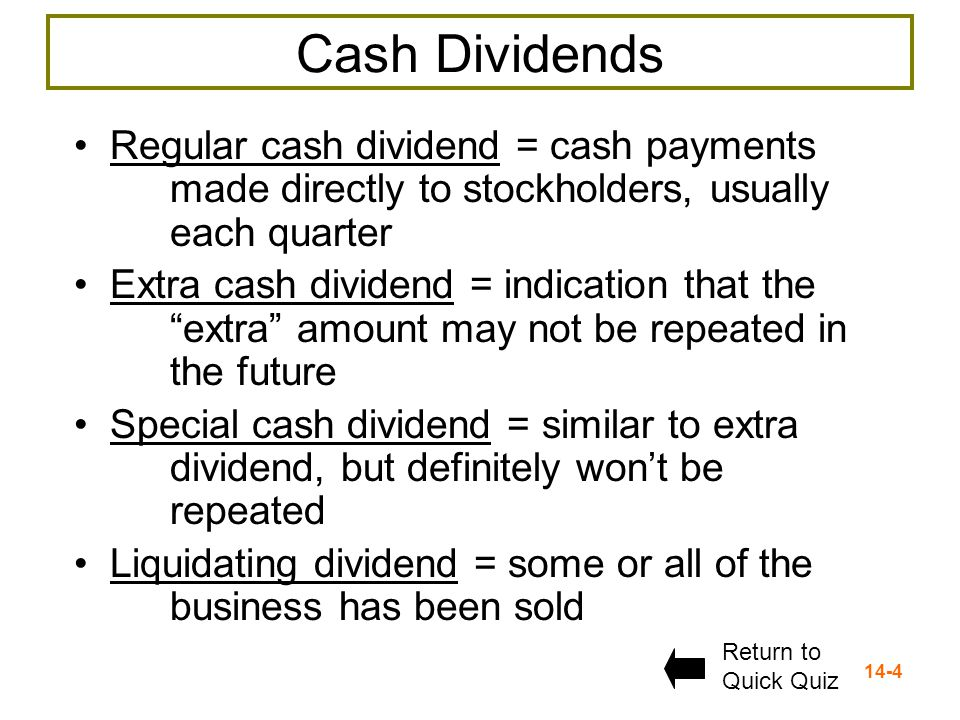 14-4 Cash Dividends Regular cash dividend = cash payments made directly to stockholders, usually each quarter Extra cash dividend = indication that the extra amount may not be repeated in the future Special cash dividend = similar to extra dividend, but definitely won't be repeated Liquidating dividend = some or all of the business has been sold Return to Quick Quiz