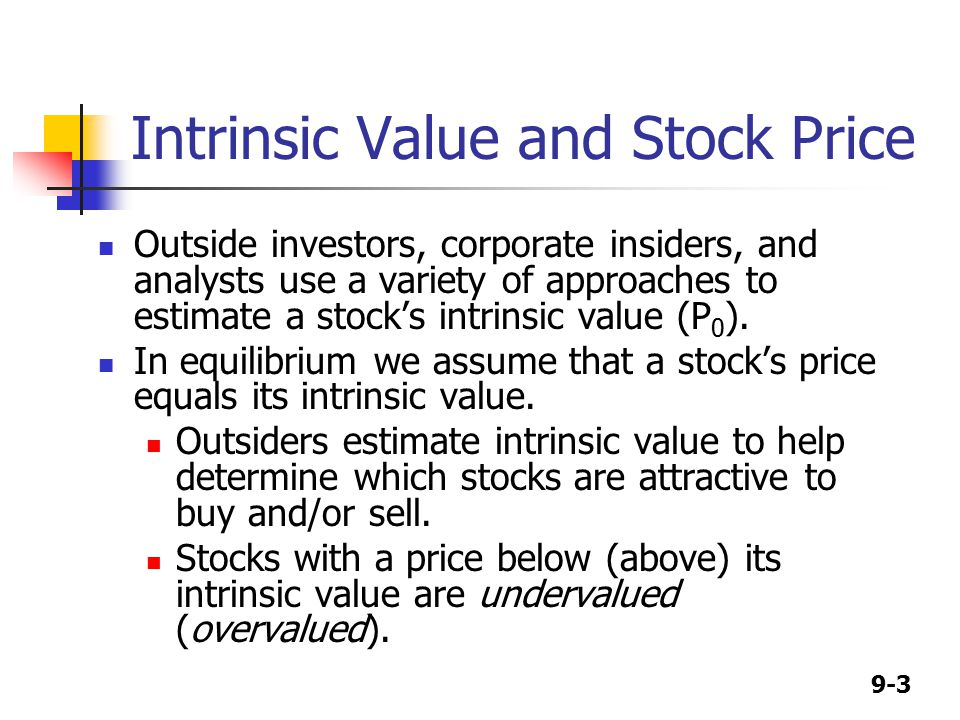 9-3 Intrinsic Value and Stock Price Outside investors, corporate insiders, and analysts use a variety of approaches to estimate a stock's intrinsic value (P 0 ).