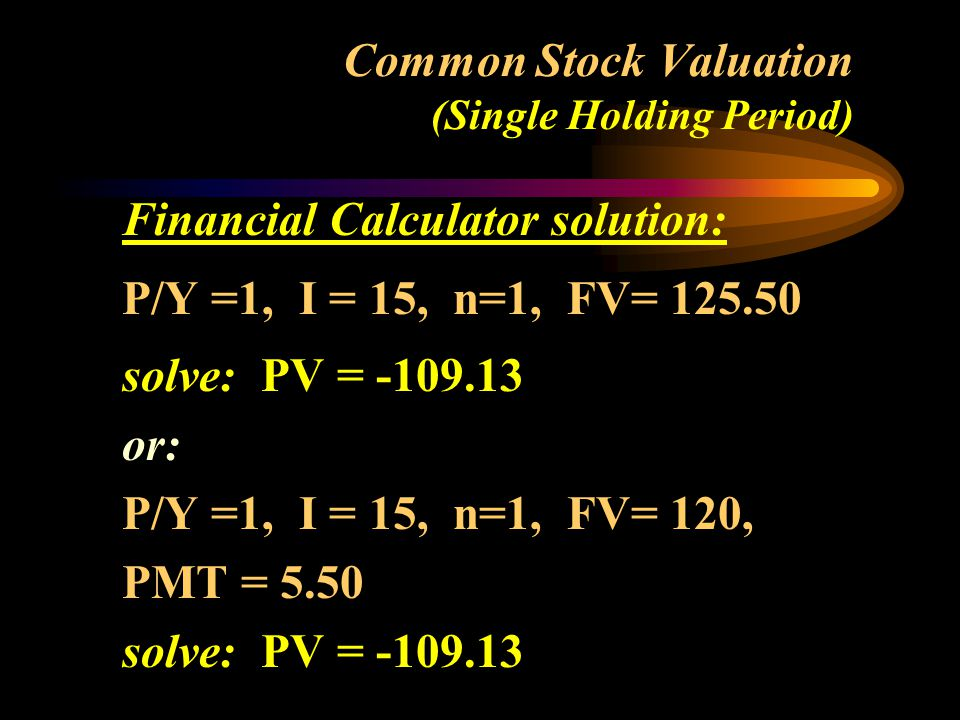 Common Stock Valuation (Single Holding Period) Financial Calculator solution: P/Y =1, I = 15, n=1, FV= solve: PV = or: P/Y =1, I = 15, n=1, FV= 120, PMT = 5.50 solve: PV =