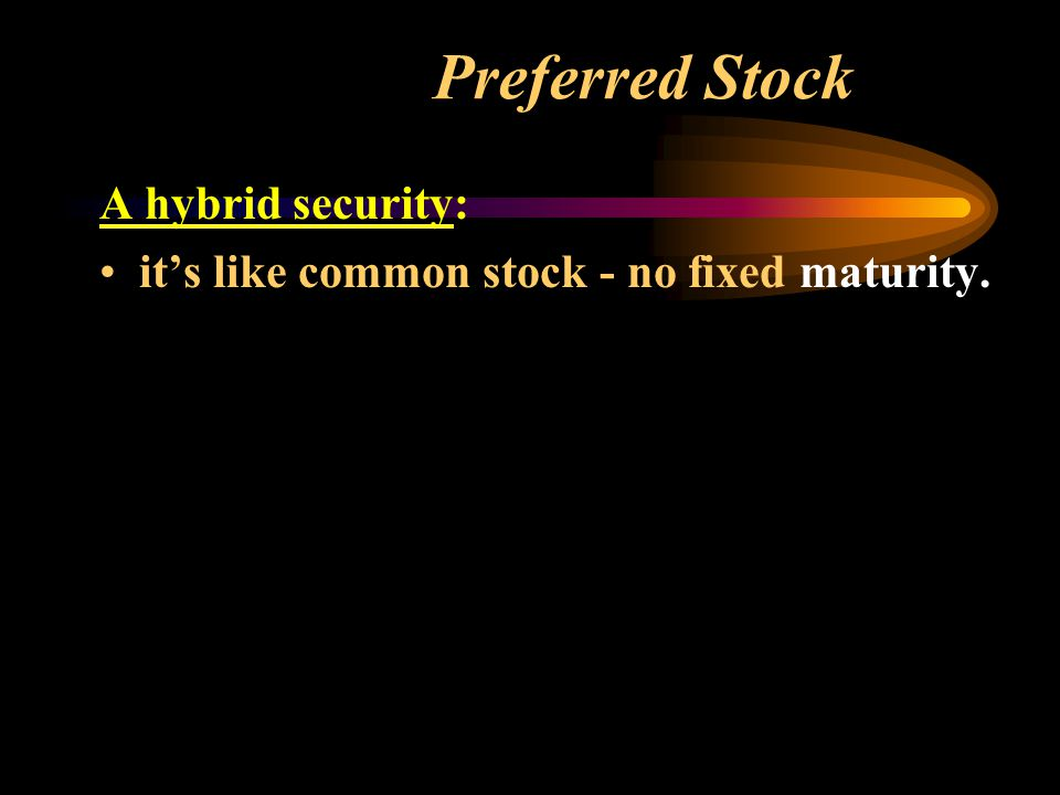 Preferred Stock A hybrid security: it's like common stock - no fixed maturity.