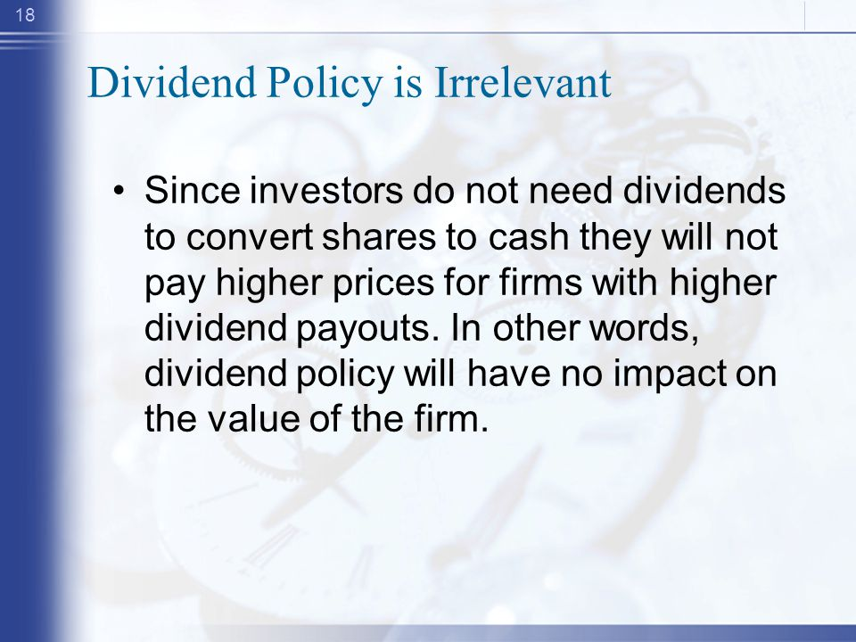 18 Dividend Policy is Irrelevant Since investors do not need dividends to convert shares to cash they will not pay higher prices for firms with higher dividend payouts.