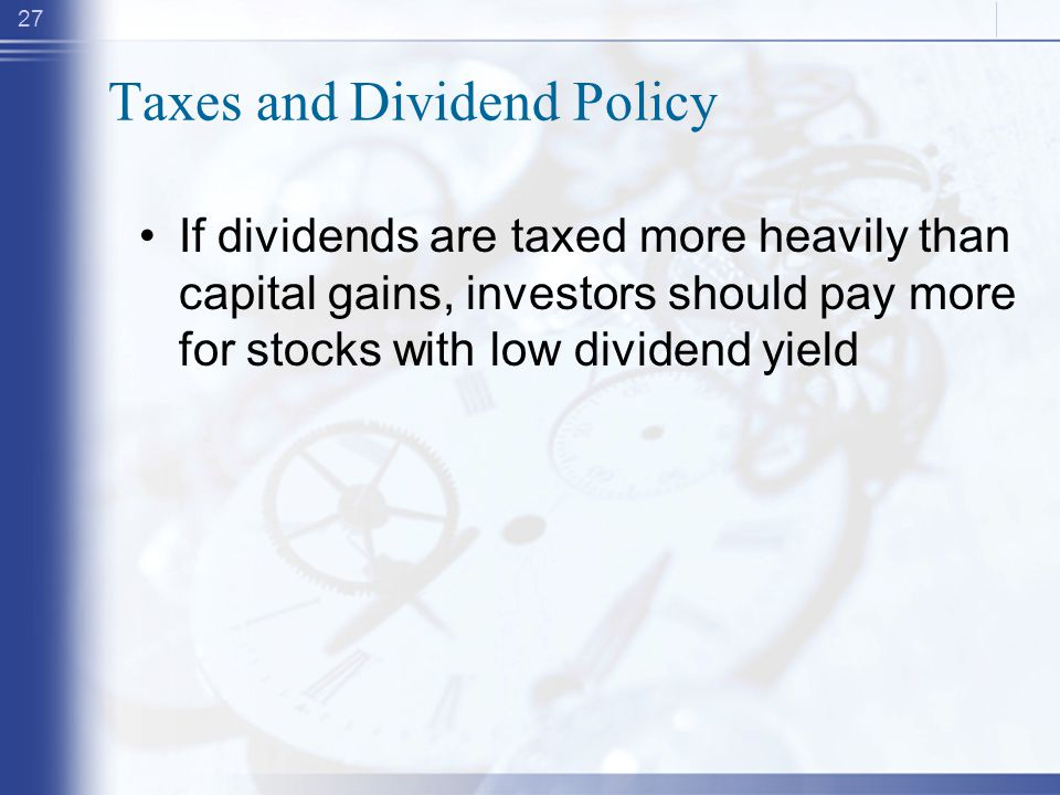 27 Taxes and Dividend Policy If dividends are taxed more heavily than capital gains, investors should pay more for stocks with low dividend yield