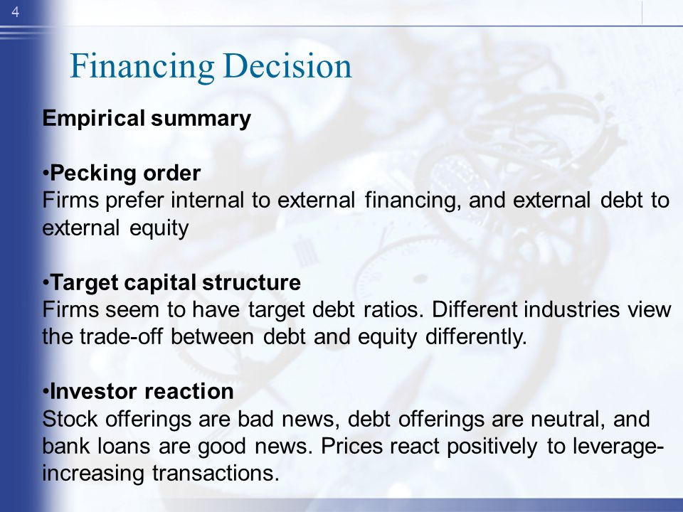 4 Financing Decision Empirical summary Pecking order Firms prefer internal to external financing, and external debt to external equity Target capital structure Firms seem to have target debt ratios.