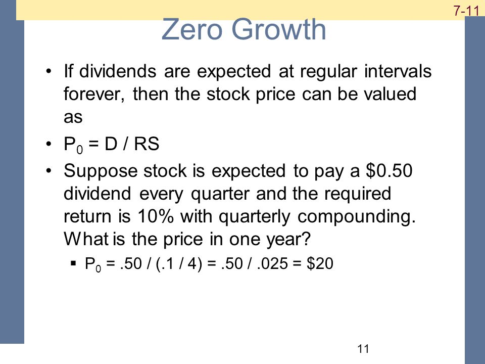 Zero Growth If dividends are expected at regular intervals forever, then the stock price can be valued as P 0 = D / RS Suppose stock is expected to pay a $0.50 dividend every quarter and the required return is 10% with quarterly compounding.