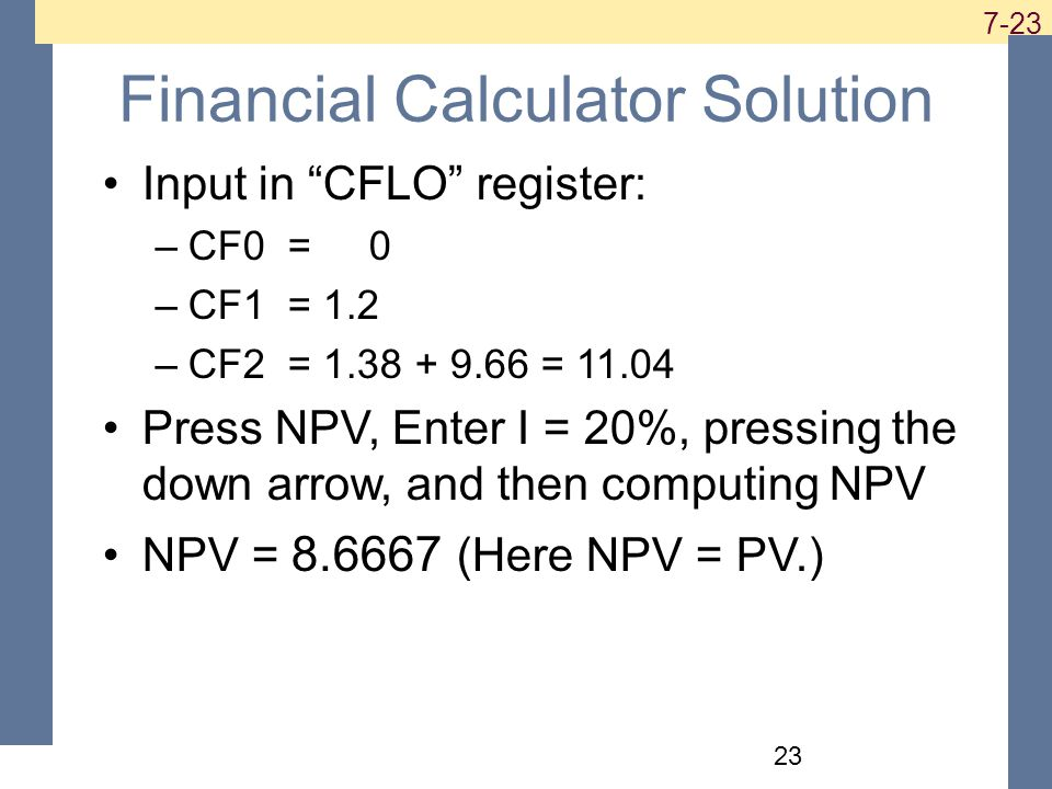 Financial Calculator Solution Input in CFLO register: –CF0 = 0 –CF1 = 1.2 –CF2 = = Press NPV, Enter I = 20%, pressing the down arrow, and then computing NPV NPV = (Here NPV = PV.)
