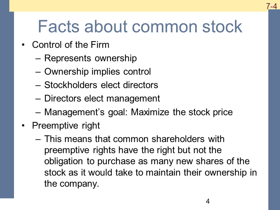 Facts about common stock Control of the Firm –Represents ownership –Ownership implies control –Stockholders elect directors –Directors elect management –Management's goal: Maximize the stock price Preemptive right –This means that common shareholders with preemptive rights have the right but not the obligation to purchase as many new shares of the stock as it would take to maintain their ownership in the company.