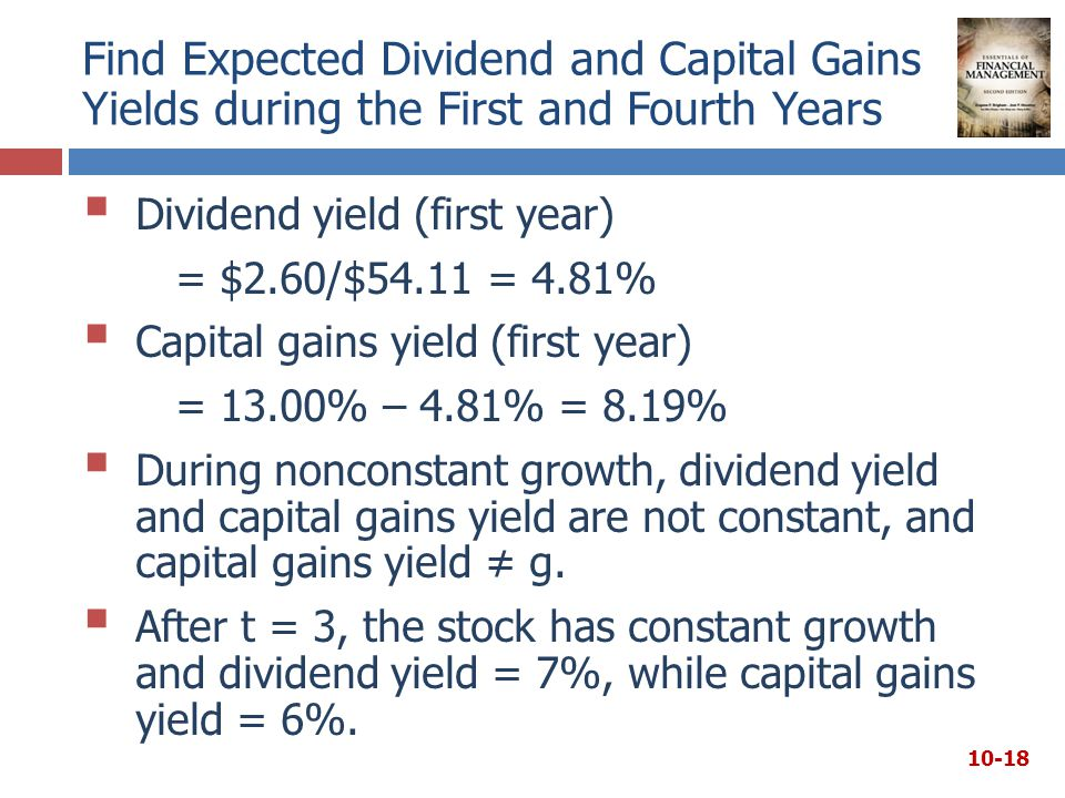 Find Expected Dividend and Capital Gains Yields during the First and Fourth Years  Dividend yield (first year) = $2.60/$54.11 = 4.81%  Capital gains yield (first year) = 13.00% – 4.81% = 8.19%  During nonconstant growth, dividend yield and capital gains yield are not constant, and capital gains yield ≠ g.