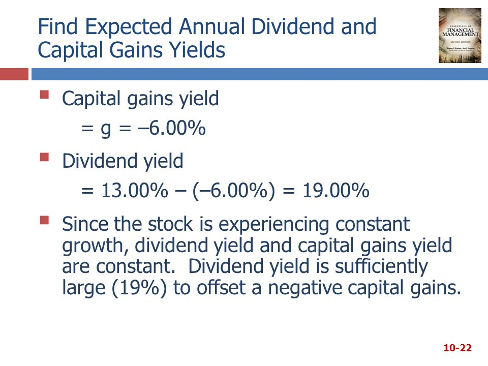 Find Expected Annual Dividend and Capital Gains Yields  Capital gains yield = g = –6.00%  Dividend yield = 13.00% – (–6.00%) = 19.00%  Since the stock is experiencing constant growth, dividend yield and capital gains yield are constant.