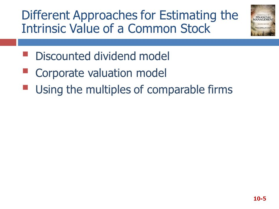 Different Approaches for Estimating the Intrinsic Value of a Common Stock  Discounted dividend model  Corporate valuation model  Using the multiples of comparable firms 10-5