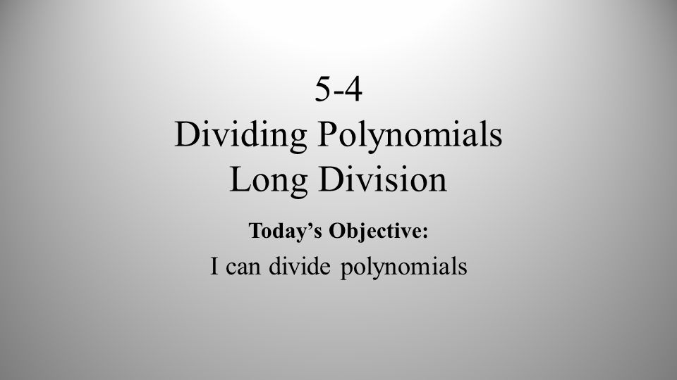5-4 Dividing Polynomials Long Division Today's Objective: I can divide polynomials