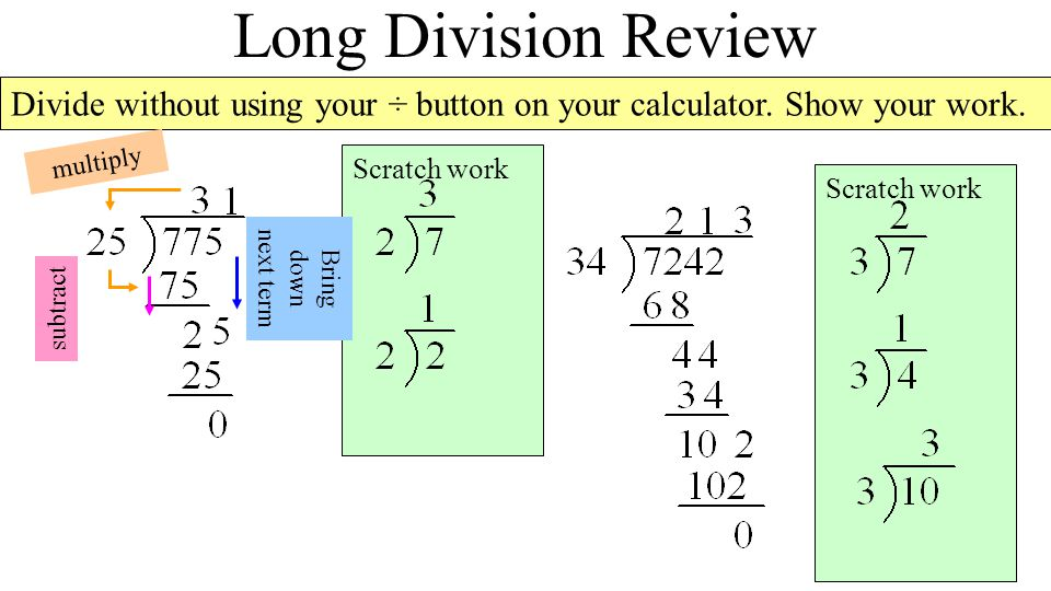 Scratch work Long Division Review Divide without using your ÷ button on your calculator.