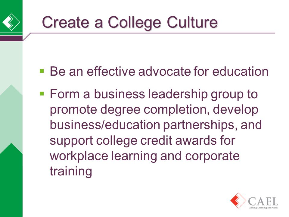  Be an effective advocate for education  Form a business leadership group to promote degree completion, develop business/education partnerships, and support college credit awards for workplace learning and corporate training Create a College Culture