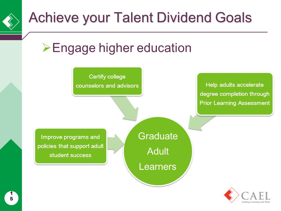 15  Engage higher education Achieve your Talent Dividend Goals Graduate Adult Learners Improve programs and policies that support adult student success Certify college counselors and advisors Help adults accelerate degree completion through Prior Learning Assessment