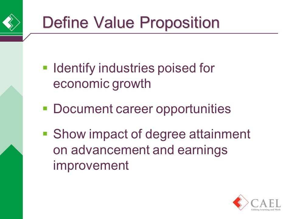  Identify industries poised for economic growth  Document career opportunities  Show impact of degree attainment on advancement and earnings improvement Define Value Proposition
