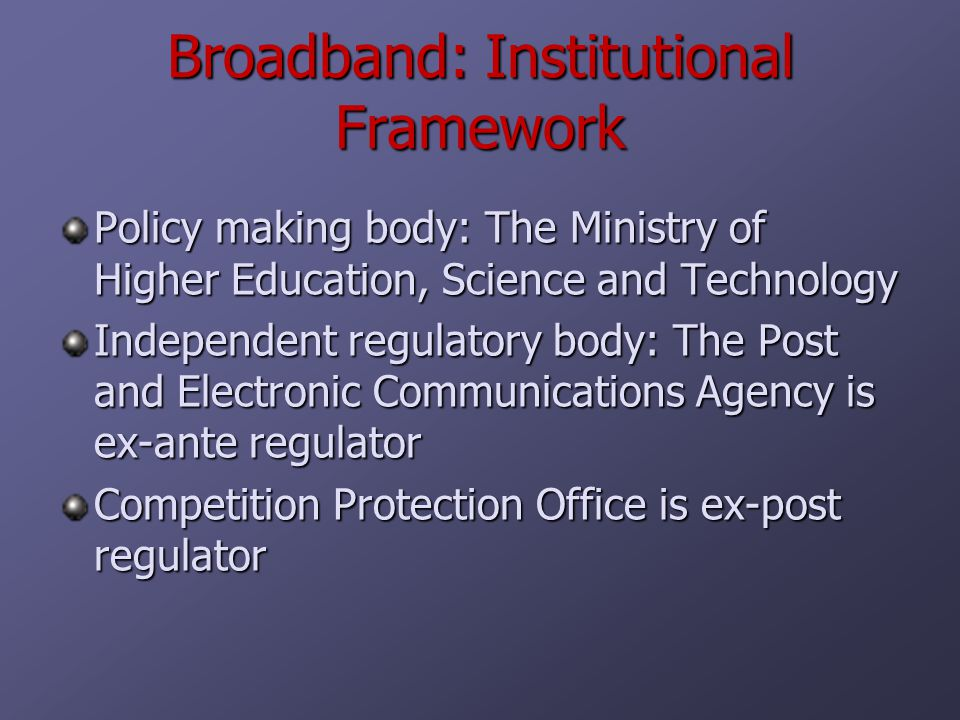 Broadband: Institutional Framework Policy making body: The Ministry of Higher Education, Science and Technology Independent regulatory body: The Post and Electronic Communications Agency is ex-ante regulator Competition Protection Office is ex-post regulator
