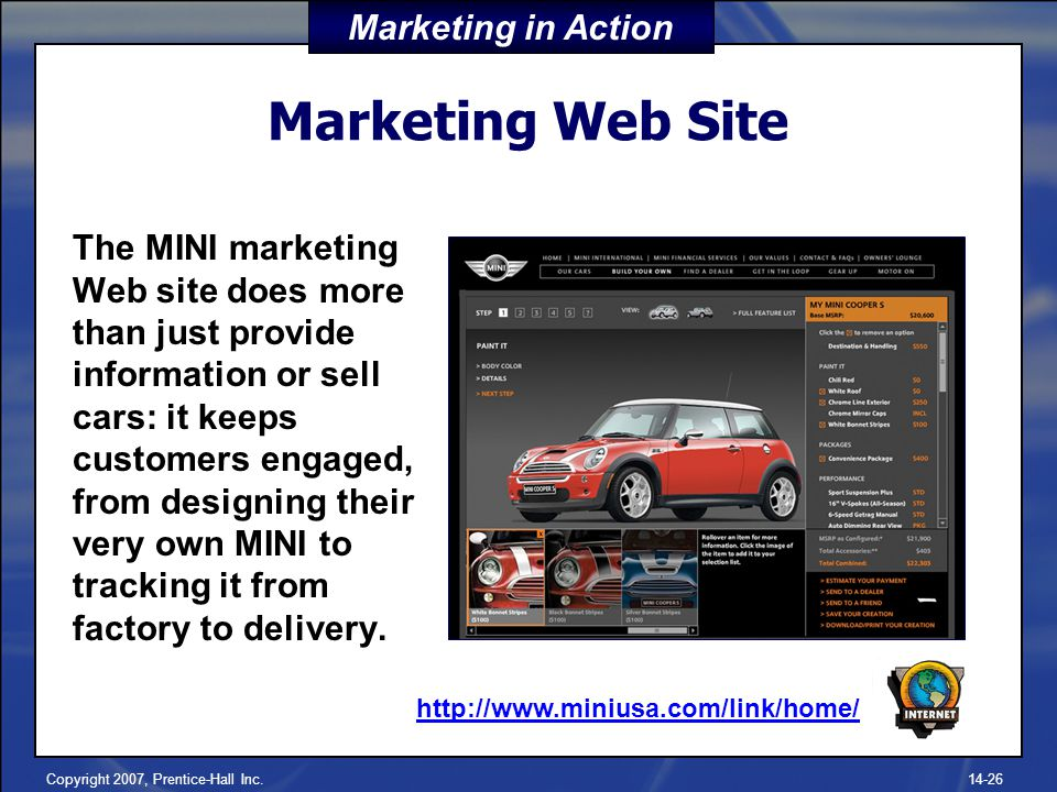 Copyright 2007, Prentice-Hall Inc Marketing Web Site The MINI marketing Web site does more than just provide information or sell cars: it keeps customers engaged, from designing their very own MINI to tracking it from factory to delivery.