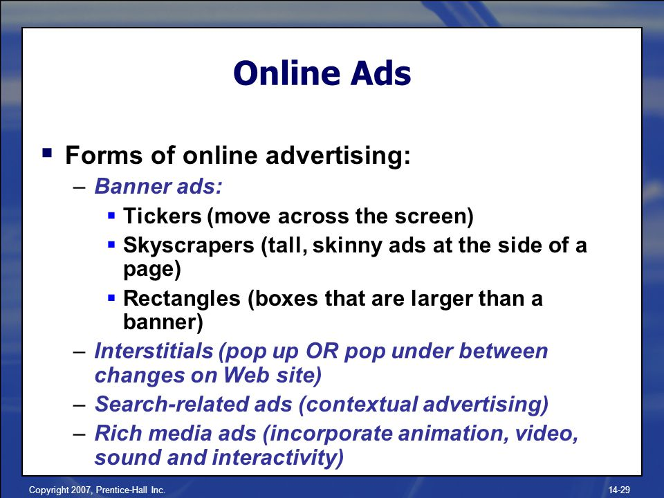 Copyright 2007, Prentice-Hall Inc Online Ads  Forms of online advertising: –Banner ads:  Tickers (move across the screen)  Skyscrapers (tall, skinny ads at the side of a page)  Rectangles (boxes that are larger than a banner) –Interstitials (pop up OR pop under between changes on Web site) –Search-related ads (contextual advertising) –Rich media ads (incorporate animation, video, sound and interactivity)