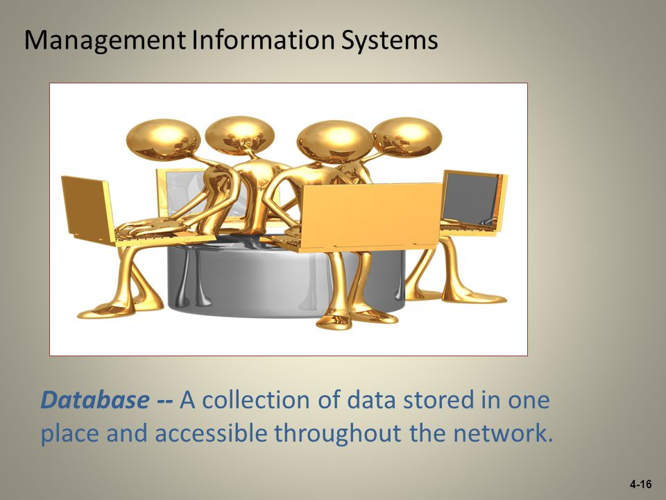 4-16 Management Information Systems Database -- A collection of data stored in one place and accessible throughout the network.