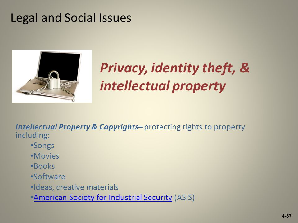 4-37 Legal and Social Issues Intellectual Property & Copyrights– protecting rights to property including: Songs Movies Books Software Ideas, creative materials American Society for Industrial Security (ASIS) American Society for Industrial Security Privacy, identity theft, & intellectual property