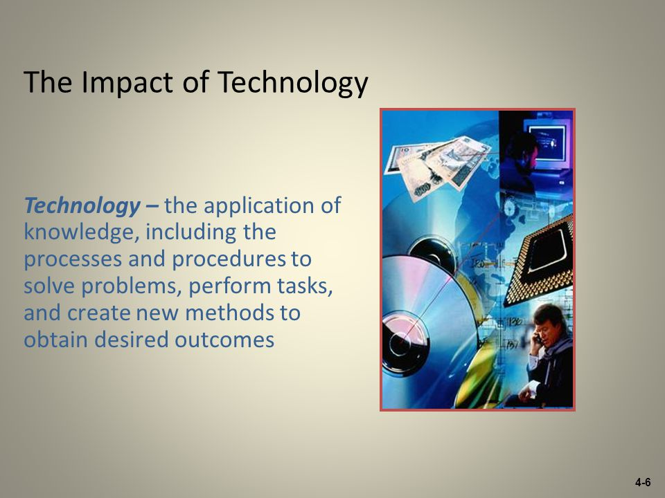 4-6 The Impact of Technology Technology – the application of knowledge, including the processes and procedures to solve problems, perform tasks, and create new methods to obtain desired outcomes