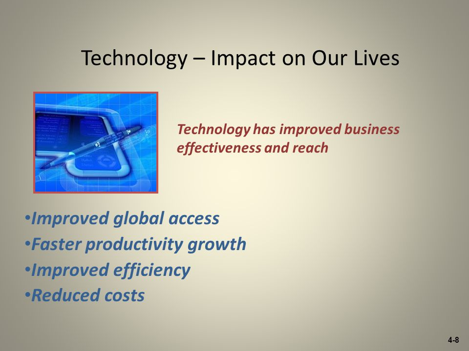 4-8 Technology – Impact on Our Lives Improved global access Faster productivity growth Improved efficiency Reduced costs Technology has improved business effectiveness and reach