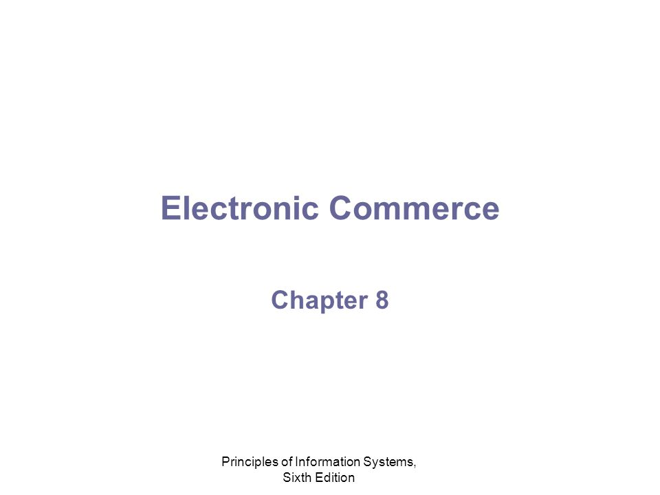 Principles of Information Systems, Sixth Edition Electronic Commerce Chapter 8