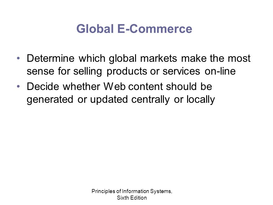 Principles of Information Systems, Sixth Edition Global E-Commerce Determine which global markets make the most sense for selling products or services on-line Decide whether Web content should be generated or updated centrally or locally