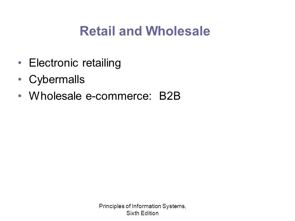 Principles of Information Systems, Sixth Edition Retail and Wholesale Electronic retailing Cybermalls Wholesale e-commerce: B2B