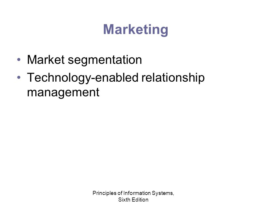 Principles of Information Systems, Sixth Edition Marketing Market segmentation Technology-enabled relationship management