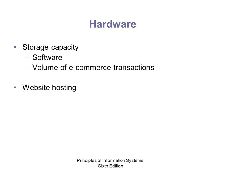 Principles of Information Systems, Sixth Edition Hardware Storage capacity –Software –Volume of e-commerce transactions Website hosting