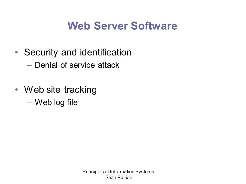 Principles of Information Systems, Sixth Edition Web Server Software Security and identification –Denial of service attack Web site tracking –Web log file