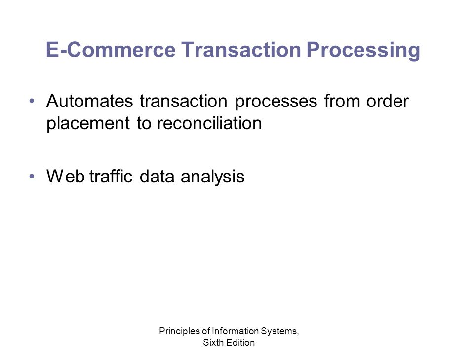 Principles of Information Systems, Sixth Edition E-Commerce Transaction Processing Automates transaction processes from order placement to reconciliation Web traffic data analysis