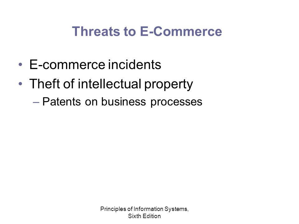 Principles of Information Systems, Sixth Edition Threats to E-Commerce E-commerce incidents Theft of intellectual property –Patents on business processes